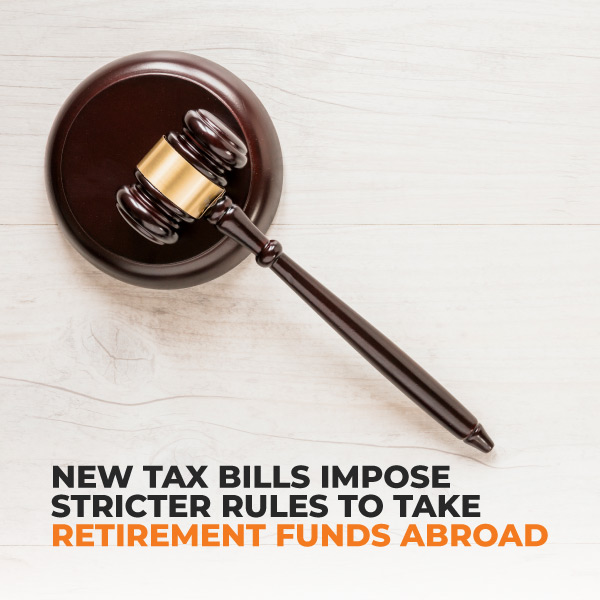 New Tax Bills Impose Stricter Rules To Take Retirement Funds Abroad